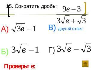 15. Сократить дробь: А) Б) В) другой ответ Г) Проверьте: