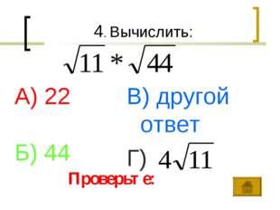 4. Вычислить: А) 22 Б) 44 В) другой ответ Г) Проверьте: