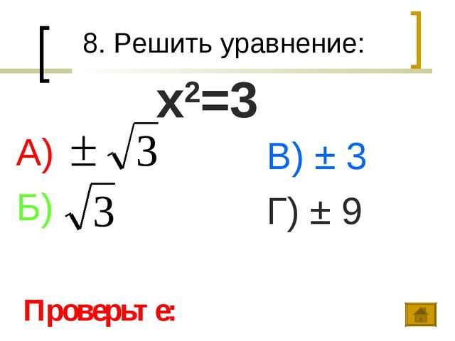 8. Решить уравнение: А) Б) В) ± 3 Г) ± 9 Проверьте: х2=3