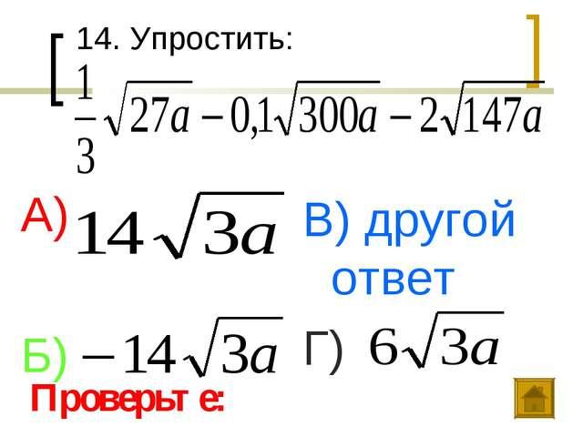 14. Упростить: А) Б) В) другой ответ Г) Проверьте: