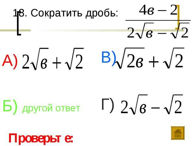 18. Сократить дробь: А) Б) другой ответ В) Г) Проверьте: