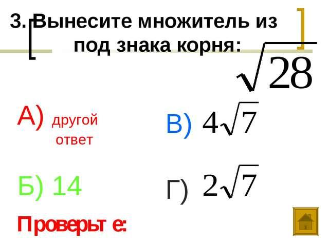 3. Вынесите множитель из под знака корня: А) другой ответ Б) 14 В) Г) Проверь...