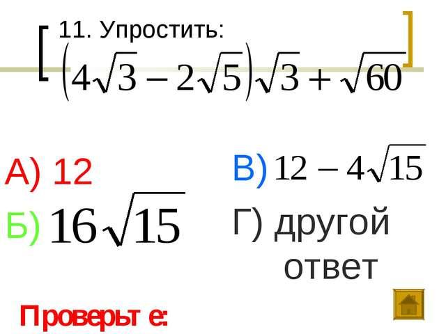 11. Упростить: А) 12 Б) В) Г) другой ответ Проверьте:
