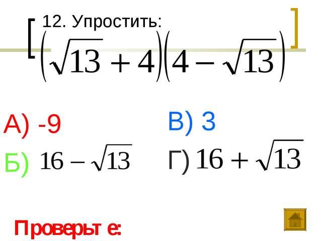 12. Упростить: А) -9 Б) В) 3 Г) Проверьте: