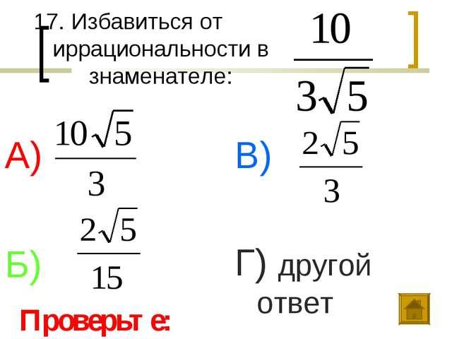 17. Избавиться от иррациональности в знаменателе: А) Б) В) Г) другой ответ Пр...