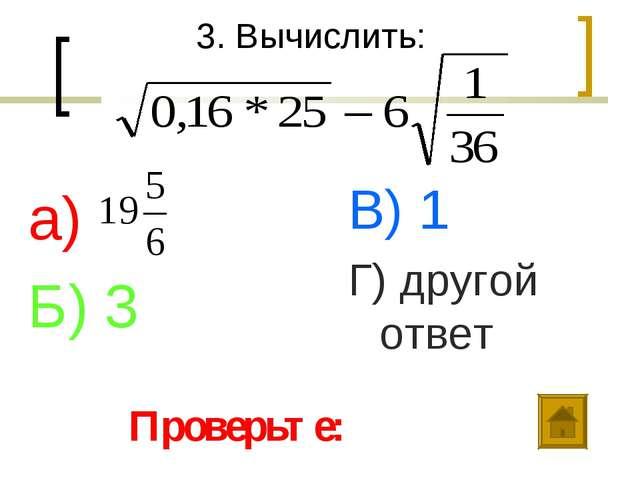 3. Вычислить: а) Б) 3 В) 1 Г) другой ответ Проверьте: