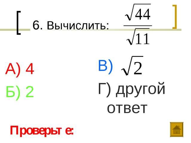 6. Вычислить: А) 4 Б) 2 В) Г) другой ответ Проверьте: