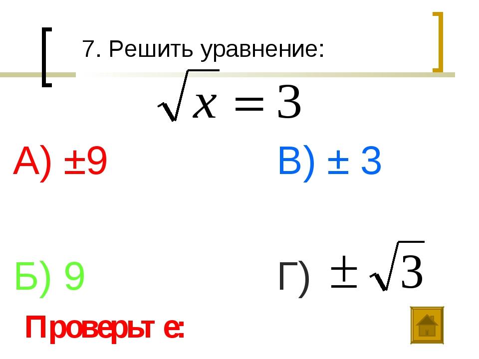 7. Решить уравнение: А) ±9 Б) 9 В) ± 3 Г) Проверьте: