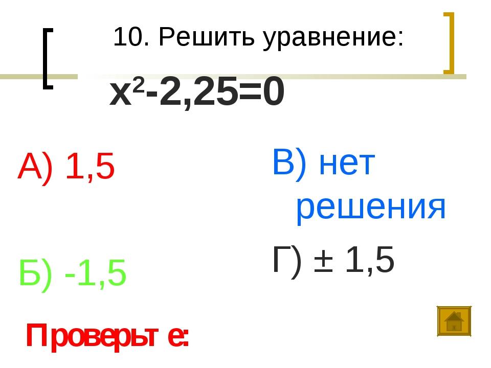 10. Решить уравнение: А) 1,5 Б) -1,5 В) нет решения Г) ± 1,5 Проверьте: х2-2,...