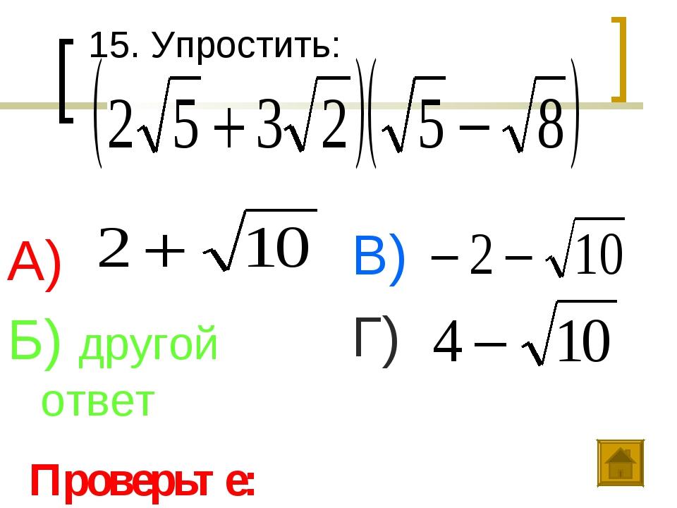 15. Упростить: А) Б) другой ответ В) Г) Проверьте: