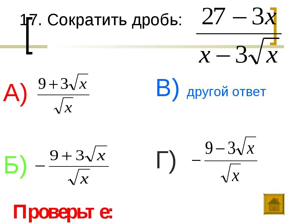 17. Сократить дробь: А) Б) В) другой ответ Г) Проверьте: