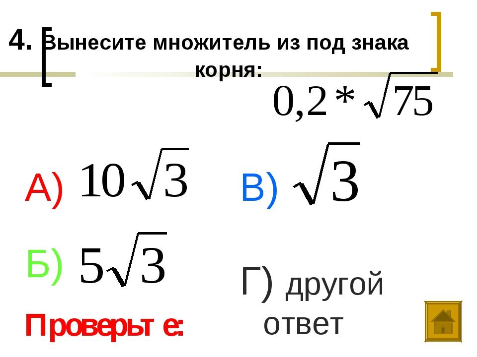 4. Вынесите множитель из под знака корня: А) Б) В) Г) другой ответ Проверьте: