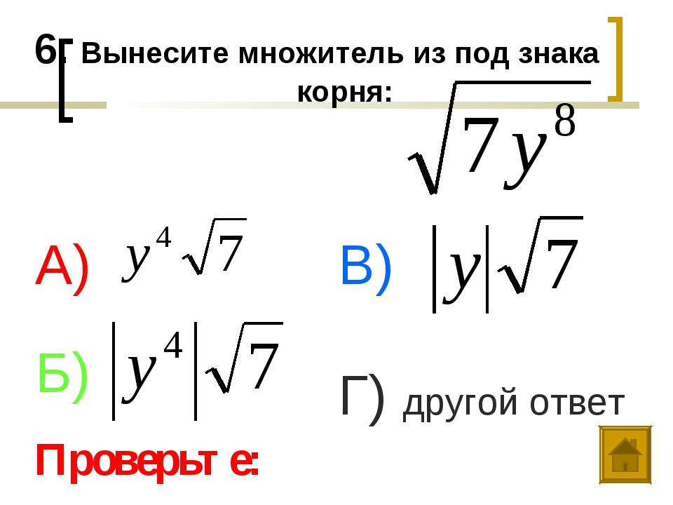 6. Вынесите множитель из под знака корня: А) Б) В) Г) другой ответ Проверьте: