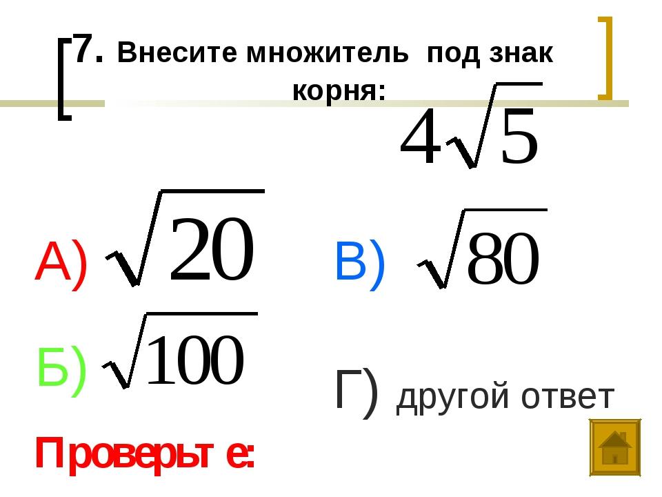 7. Внесите множитель под знак корня: А) Б) В) Г) другой ответ Проверьте:
