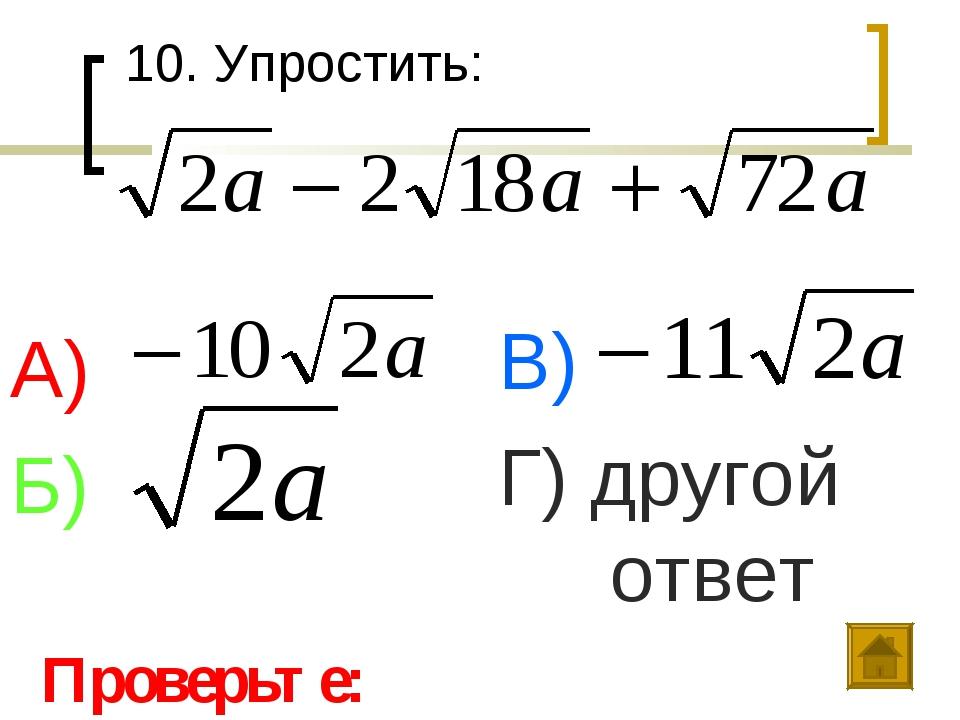 10. Упростить: А) Б) В) Г) другой ответ Проверьте: