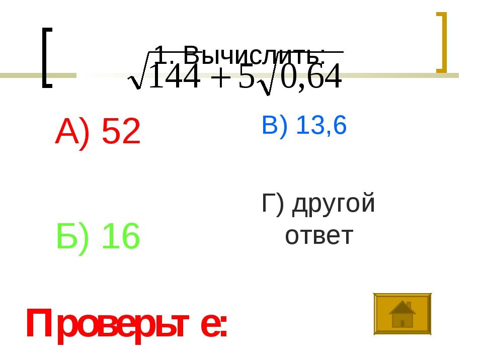 1. Вычислить: А) 52 Б) 16 В) 13,6 Г) другой ответ Проверьте: