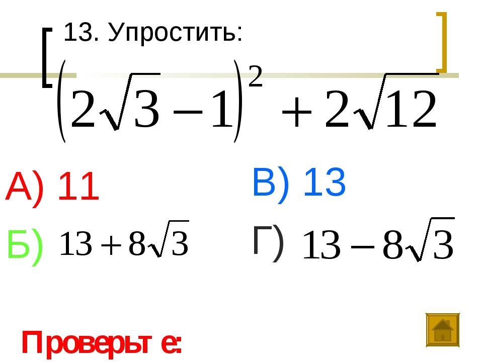 13. Упростить: А) 11 Б) В) 13 Г) Проверьте: