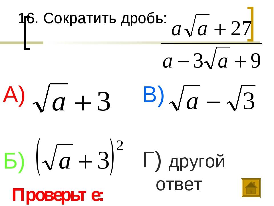 16. Сократить дробь: А) Б) В) Г) другой ответ Проверьте: