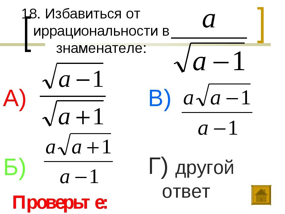 18. Избавиться от иррациональности в знаменателе: А) Б) В) Г) другой ответ Пр...