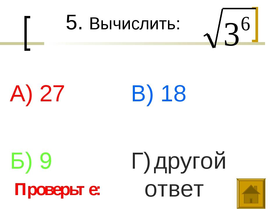 5. Вычислить: А) 27 Б) 9 В) 18 Г) другой ответ Проверьте: