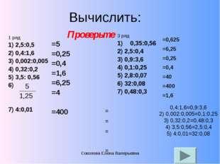 Вычислить: 1 ряд 1) 2,5:0,5 2) 0,4:1,6 3) 0,002:0,005 4) 0,32:0,2 5) 3,5: 0,5