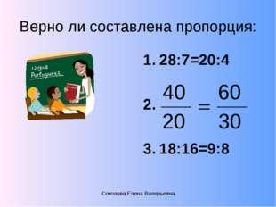 Верно ли составлена пропорция: 28:7=20:4 18:16=9:8 Соколова Елена Валерьевна