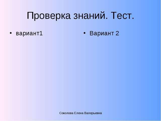 Проверка знаний. Тест. вариант1 Вариант 2 Соколова Елена Валерьевна Соколова...