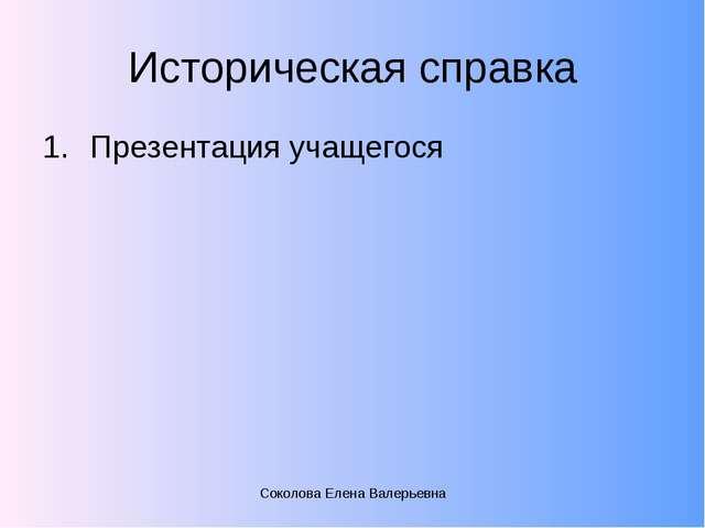 Историческая справка Презентация учащегося Соколова Елена Валерьевна Соколова...