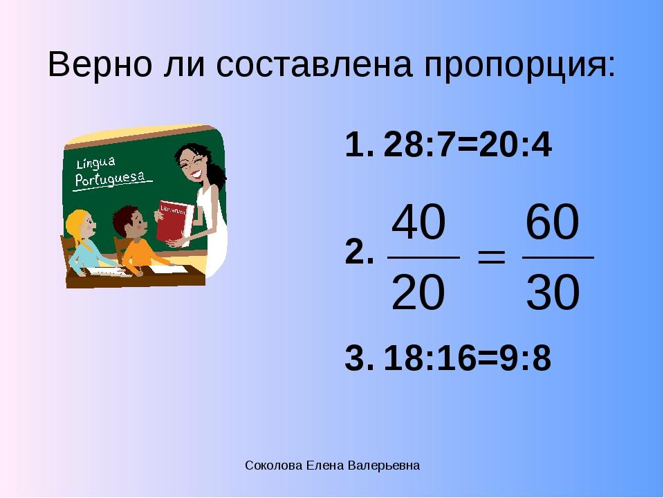 Верно ли составлена пропорция: 28:7=20:4 18:16=9:8 Соколова Елена Валерьевна...