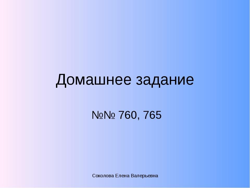 Домашнее задание №№ 760, 765  Соколова Елена Валерьевна Соколова Елена Валер...