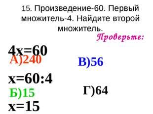 15. Произведение-60. Первый множитель-4. Найдите второй множитель. Проверьте: