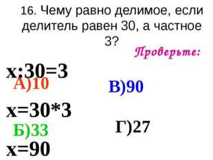 16. Чему равно делимое, если делитель равен 30, а частное 3? Проверьте: А)10