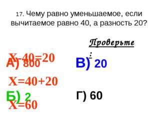 17. Чему равно уменьшаемое, если вычитаемое равно 40, а разность 20? А) 800 В