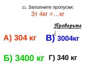 21. Заполните пропуски: 3т 4кг =…кг А) 304 кг В) 3004кг Б) 3400 кг Г) 340 кг