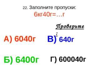 22. Заполните пропуски: 6кг40г=…г А) 6040г В) 640г Б) 6400г Г) 600040г Провер