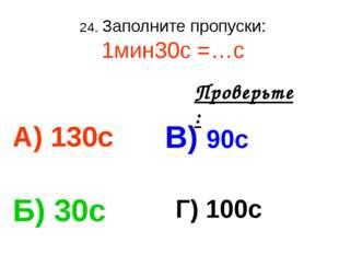 24. Заполните пропуски: 1мин30с =…с А) 130с В) 90с Б) 30с Г) 100с Проверьте: