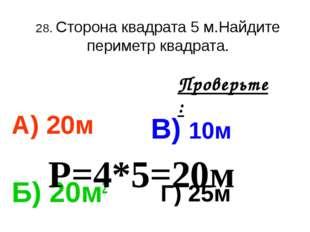 28. Сторона квадрата 5 м.Найдите периметр квадрата. А) 20м В) 10м Б) 20м2 Г)