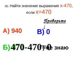 30. Найти значение выражения х-470, если х=470 А) 940 В) 0 Б) 470 Г) не знаю