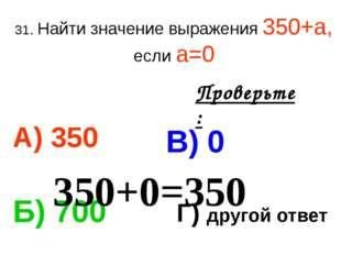 31. Найти значение выражения 350+а, если а=0 А) 350 В) 0 Б) 700 Г) другой отв
