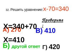 32. Решить уравнение:х-70=340 А) 270 В) 410 Б) другой ответ Г) 420 Проверьте:
