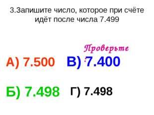 3.Запишите число, которое при счёте идёт после числа 7.499 А) 7.500 В) 7.400