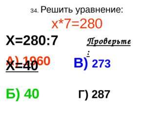 34. Решить уравнение: х*7=280 А) 1960 В) 273 Б) 40 Г) 287 Проверьте: Х=280:7