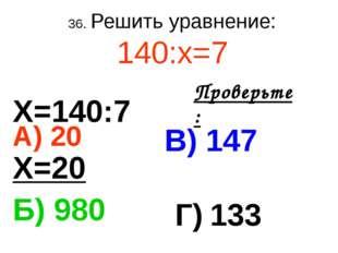 36. Решить уравнение: 140:х=7 А) 20 В) 147 Б) 980 Г) 133 Проверьте: Х=140:7 Х