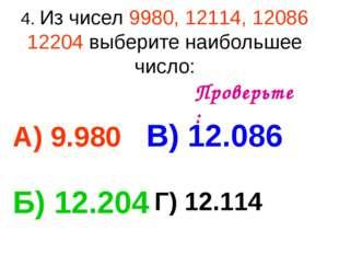 4. Из чисел 9980, 12114, 12086 12204 выберите наибольшее число: А) 9.980 В) 1