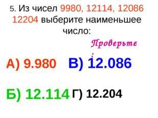 5. Из чисел 9980, 12114, 12086 12204 выберите наименьшее число: А) 9.980 В) 1