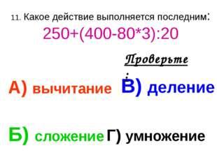 11. Какое действие выполняется последним: 250+(400-80*3):20 А) вычитание В) д