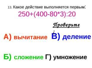 13. Какое действие выполняется первым: 250+(400-80*3):20 А) вычитание В) деле