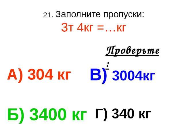 21. Заполните пропуски: 3т 4кг =…кг А) 304 кг В) 3004кг Б) 3400 кг Г) 340 кг...