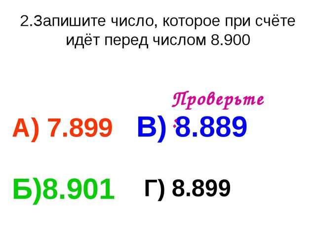 2.Запишите число, которое при счёте идёт перед числом 8.900 А) 7.899 В) 8.889...