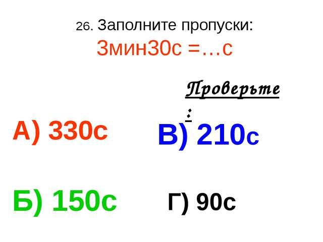26. Заполните пропуски: 3мин30с =…с А) 330с В) 210с Б) 150с Г) 90с Проверьте: